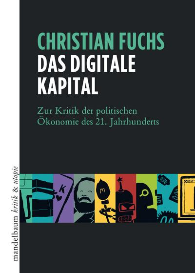 Das digitale Kapital: Zur Kritik der politischen Ökonomie des 21. Jahrhunderts (kritik & utopie)
