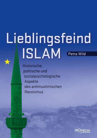 Lieblingsfeind Islam: Historische, politische und sozialpsychologische Aspekte des antimuslimischen Rassismus