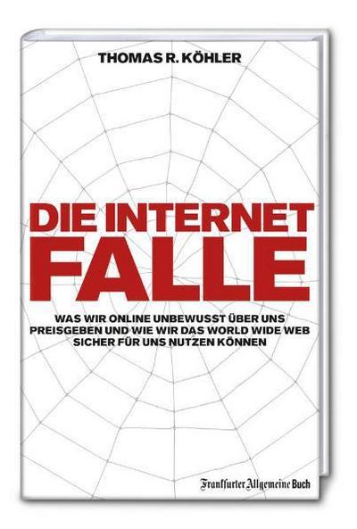 die-internetfalle-was-wir-online-unbewusst-uber-uns-preisgeben-und-wie-wir-das-worldwideweb-sicher-