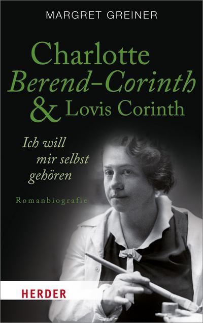 Charlotte Berend-Corinth und Lovis Corinth: Ich will mir selbst gehören. Romanbiografie (HERDER spektrum)
