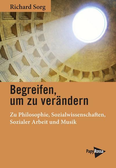 Begreifen, um zu verändern: Zu Philosophie, Sozialwissenschaften, Sozialer Arbeit und Musik