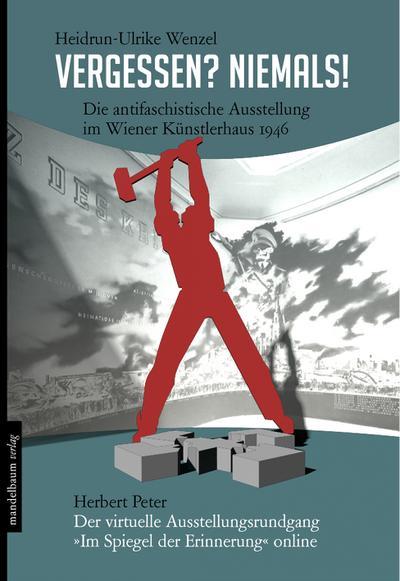 Vergessen? Niemals!: Die antifaschistische Ausstellung im Wiener Künstlerhaus 1946. Dazu: Der virtuelle Ausstellungsrundgang »Im Spiegel der Erinnerung« online