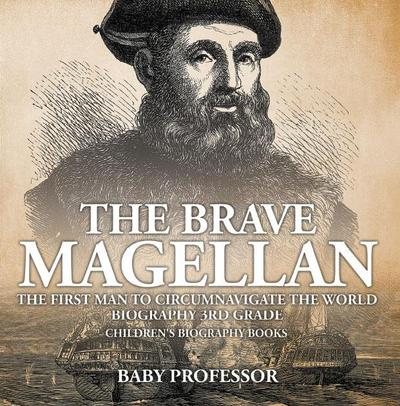 The Brave Magellan: The First Man to Circumnavigate the World - Biography 3rd Grade | Children`s Biography Books