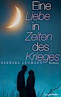 Eine Liebe in Zeiten des Krieges; Roman   ; D ...