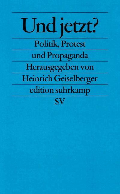 Und jetzt?: Politik, Protest und Propaganda (edition suhrkamp)
