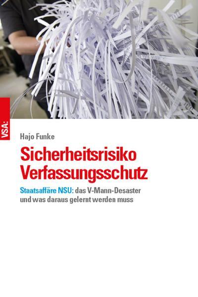 Sicherheitsrisiko Verfassungsschutz: Staatsaffäre NSU: das V-Mann-Desaster und was daraus gelernt werden muss