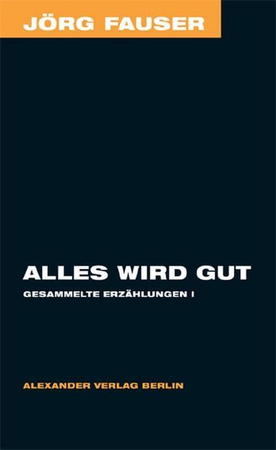 Alles wird gut. Gesammelte Erzählungen 1 - Jörg Fauser Edition Bd. 5
