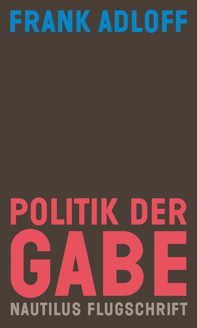 Politik der Gabe: Für ein anderes Zusammenleben (Nautilus Flugschrift)