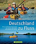 Deutschland zu Fluss: Die 50 schönsten Kanuro ...
