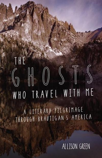 The Ghosts Who Travel with Me: A Literary Pilgrimage Through Brautigan`s America - OOLIGAN PR - Taschenbuch, Englisch, Allison Green, ,