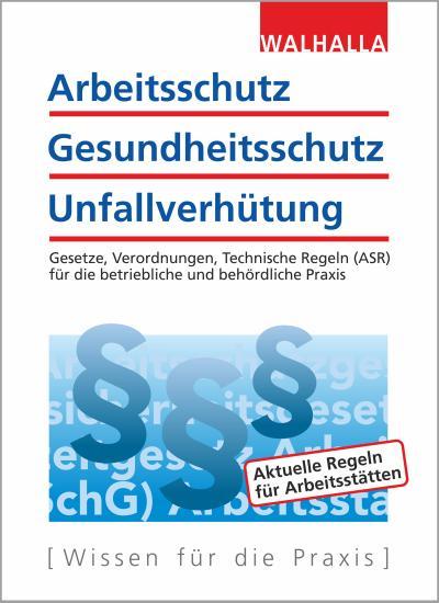 Arbeitsschutz, Gesundheitsschutz, Unfallverhütung 2020: Ausgabe 2020  Gesetze, Verordnungen, Technische Regeln (ASR) für die betriebliche und behördliche Praxis