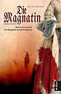 Die Magnatin. Mein Leben am Hof der Blutgräfin Elisabeth Báthory