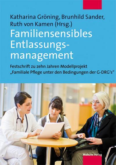 Familiensensibles Entlassungsmanagement. Was Krankenhäuser für die Sicherstellung der häuslichen Pflege tun können. Festschrift zu zehn Jahren ... Pflege unter den Bedingungen der DRG'