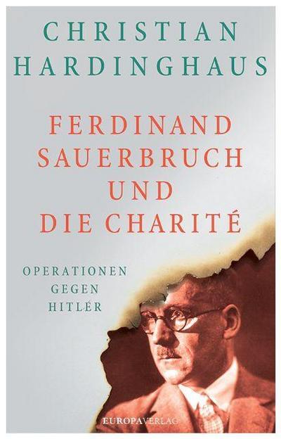 Ferdinand Sauerbruch und die Charité  Operationen gegen Hitler  Deutsch  mit ca. 20 Fotos und Abbildungen