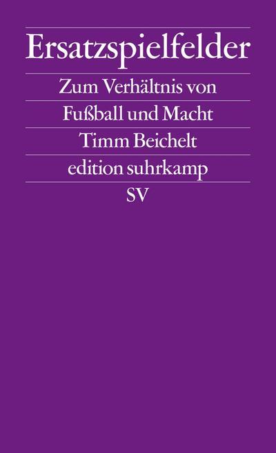 Ersatzspielfelder: Zum Verhältnis von Fußball und Macht (edition suhrkamp)