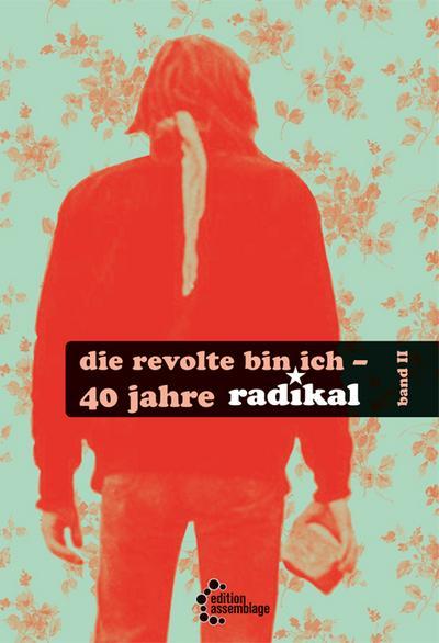 Die Revolte bin ich: 40 Jahre radikal – Teil II