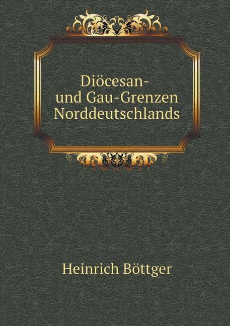 Heinrich-Boettger-Dioecesan-Und-Gau-Grenzen-Norddeutschlan-9781145083738