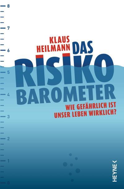 Das Risikobarometer: Wie gefährlich ist unser Leben wirklich? - Heyne Verlag - Taschenbuch, Deutsch, Klaus Heilmann, Wie gefährlich ist unser Leben wirklich?, Wie gefährlich ist unser Leben wirklich?