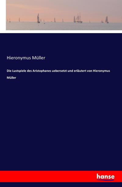 Die Lustspiele des Aristophanes uebersetzt und erläutert von Hieronymus Müller