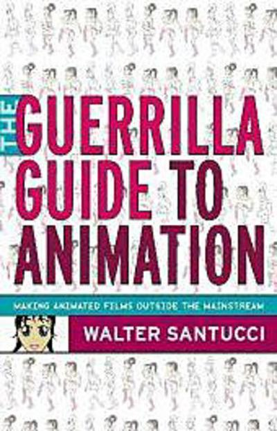 the-guerilla-guide-to-animation-making-animated-films-outside-the-mainstream