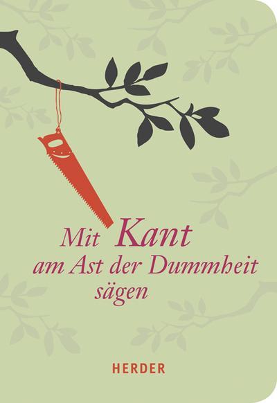 Mit Kant am Ast der Dummheit sägen (HERDER spektrum)