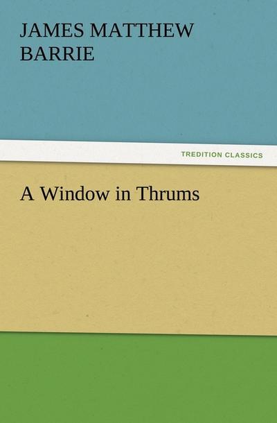 A Window in Thrums (TREDITION CLASSICS) - Tredition - Taschenbuch, Englisch, J. M. (James Matthew) Barrie, ,