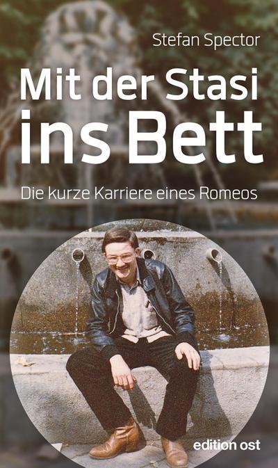 Mit der Stasi ins Bett: Die kurze Karriere eines Romeos (edition ost)