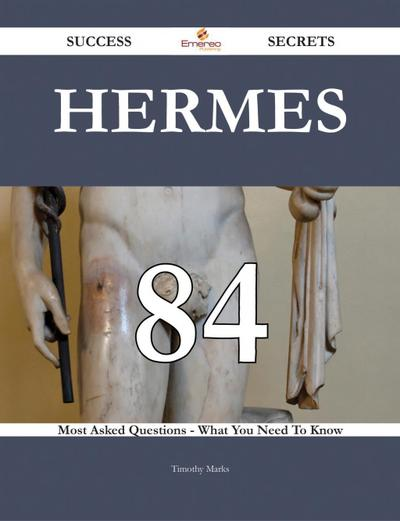 Hermes 84 Success Secrets - 84 Most Asked Questions On Hermes - What You Need To Know