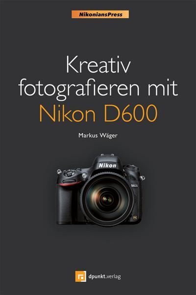 Kreativ fotografieren mit Nikon D600 (Nikonians Press)