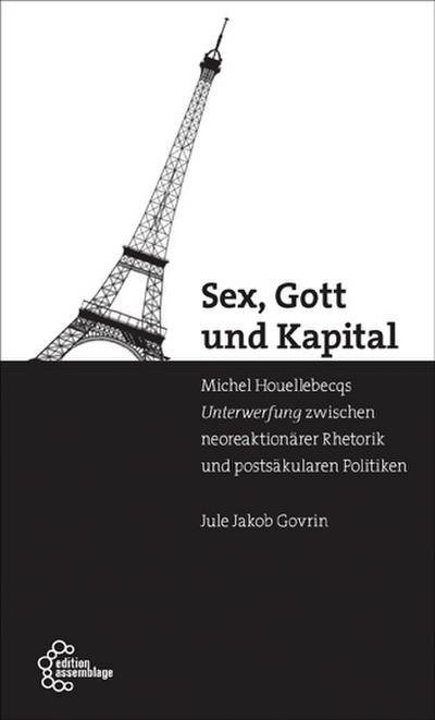 Sex, Gott und Kapital: Houellebecqs Unterwerfung zwischen neoreaktionärer Rhetorik und postsäkularen Politiken
