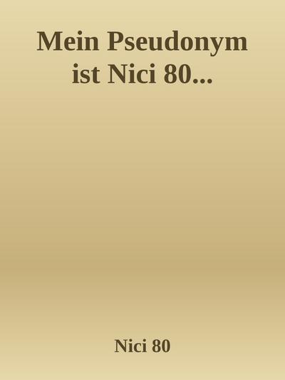Mein Pseudonym ist Nici 80...
