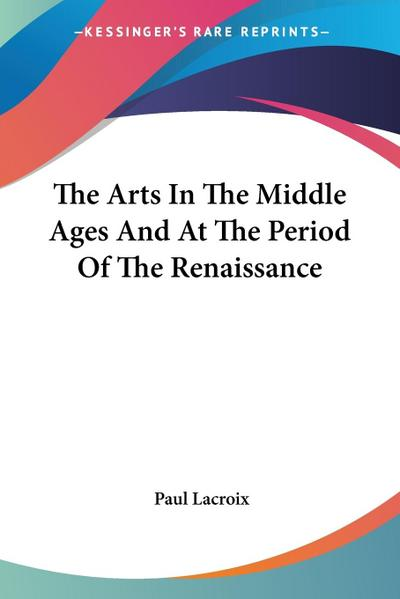 Lacroix, P: Arts In The Middle Ages And At The Period Of The