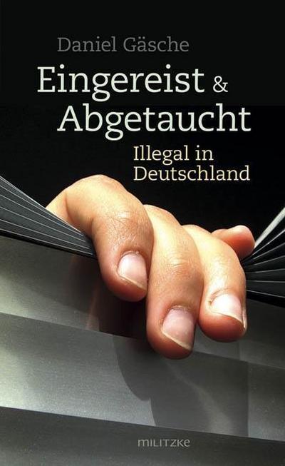 Eingereist und abgetaucht: Illegal in Deutschland - Militzke - Taschenbuch, Deutsch, Daniel Gäsche, Illegal in Deutschland, Illegal in Deutschland