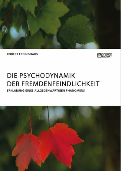 Die Psychodynamik der Fremdenfeindlichkeit. Erklärung eines allgegenwärtigen Phänomens - Sciencefactory - Taschenbuch, Deutsch, Robert Ebbinghaus, ,