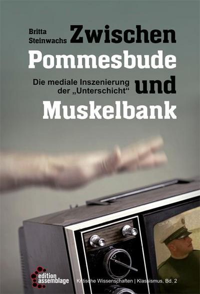 """Zwischen Pommesbude und Muskelbank: Die mediale Inszenierung der """"Unterschicht"""" (Kritische Wissenschaften)"""