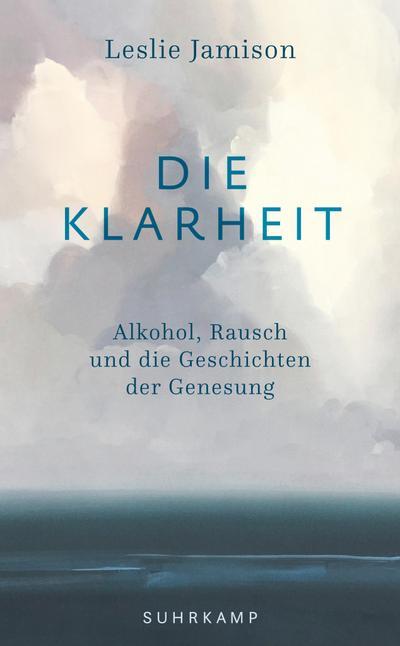 Die Klarheit: Alkohol, Rausch und die Geschichten der Genesung (suhrkamp taschenbuch)