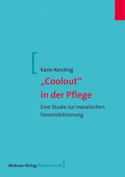 Coolout in der Pflege. Eine Studie zur moralischen Desensibilisierung (Mabuse-Verlag Wissenschaft)