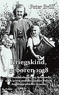 Kriegskind, geboren 1938 - Von Bombenhagel, der Sehnsucht nach Leben und der großen Politik - Autobiografischer Roman