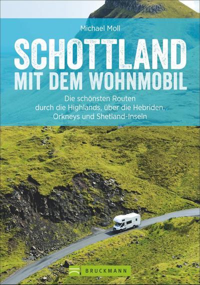 Schottland mit dem Wohnmobil  Die schönsten Routen durch die Highlands, über die Hebriden, Orkneys und Shetland-Inseln  Wohnmobil-Reiseführer  Deutsch