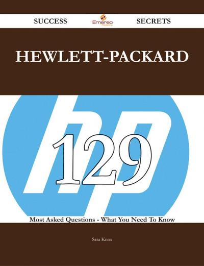 Hewlett-Packard 129 Success Secrets - 129 Most Asked Questions On Hewlett-Packard - What You Need To Know