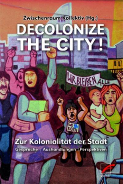 Decolonize the City!: Zur Kolonialität der Stadt ? Gespräche - Aushandlungen - Perspektiven