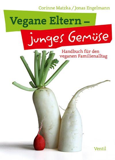 Vegane Eltern - junges Gemüse: Handbuch für den veganen Familienalltag (Edition Kochen ohne Knochen)