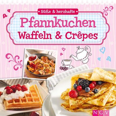 Süße & herzhafte Pfannkuchen, Waffeln & Crepes