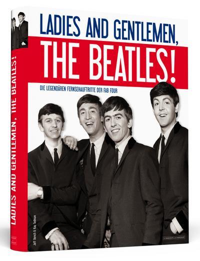 Ladies And Gentlemen, The Beatles!: Die legendären Fernsehauftritte der Fab Four