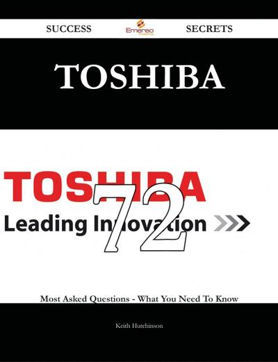 Toshiba 72 Success Secrets - 72 Most Asked Questions On Toshiba - What You Need To Know