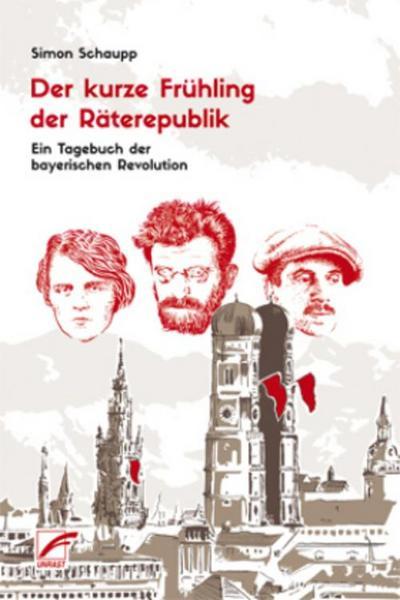 Der kurze Frühling der Räterepublik: Ein Tagebuch der bayerischen Revolution