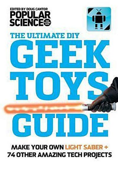 the-ultimate-diy-geek-toys-guide-make-your-own-light-saber-74-other-amazing-tech-projects
