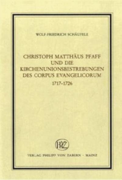 Christoph Matthäus Pfaff und die Kirchenunionsbestrebungen des Corpus Evangelicorum 1717-1726