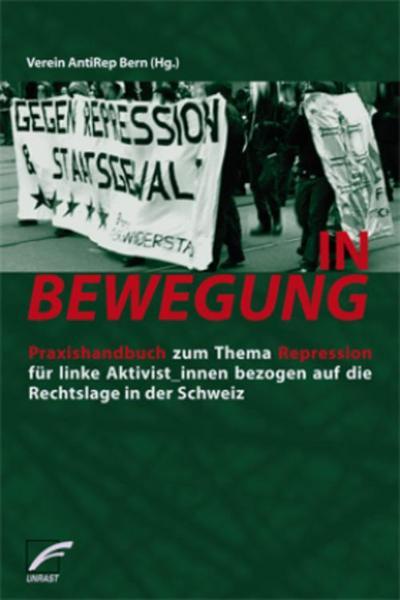 IN BEWEGUNG: Praxishandbuch zum Thema Repression für linke Aktivist_innen bezogen auf die Rechtslage in der Schweiz