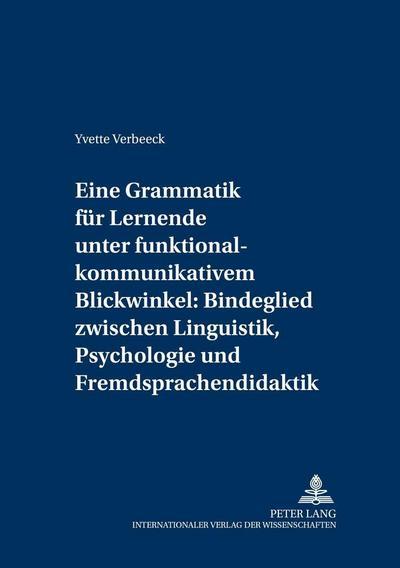 Eine Grammatik für Lernende unter funktional-kommunikativem Blickwinkel: Bindeglied zwischen Linguistik, Psychologie und Fremdsprachendidaktik: Eine ... Medium fremder Sprachen und Kulturen, Band 5)
